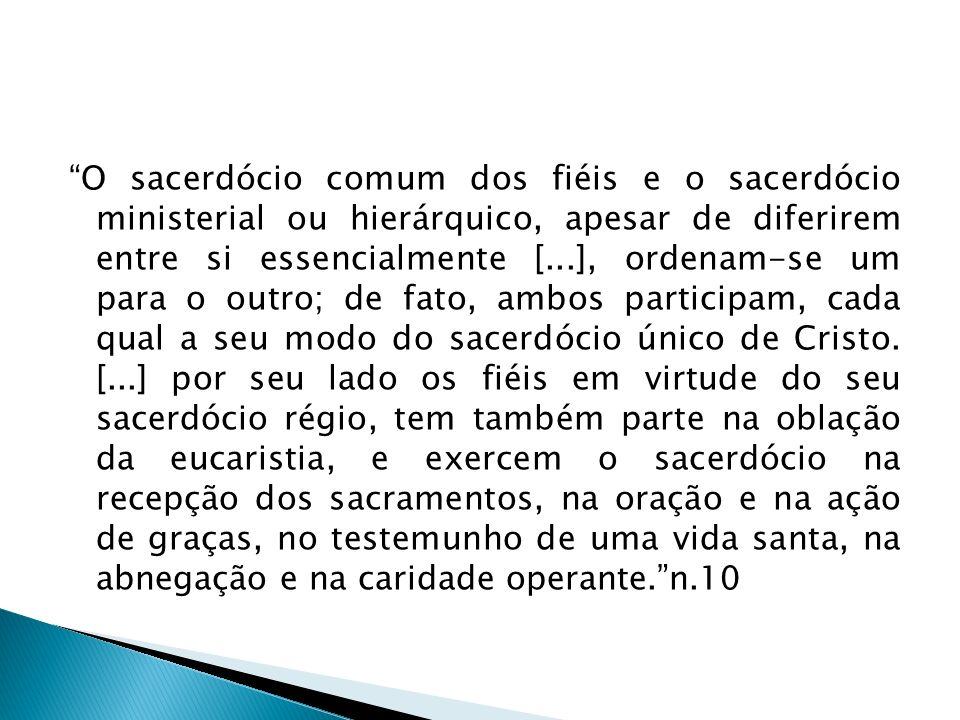 O sacerdócio comum dos fiéis e o sacerdócio ministerial ou hierárquico, apesar de diferirem entre si essencialmente [...], ordenam-se um para o outro; de fato, ambos participam, cada qual a seu modo do sacerdócio único de Cristo.